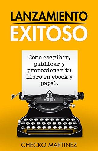 Lanzamiento Exitoso: Cómo escribir, publicar y promocionar tu libro en Ebook y Papel por Checko Martinez