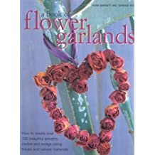 A Book of Flower Garlands: How to Create Over 100 Beautiful Wreaths, Circles and Swags Using Florals and Natural Materials