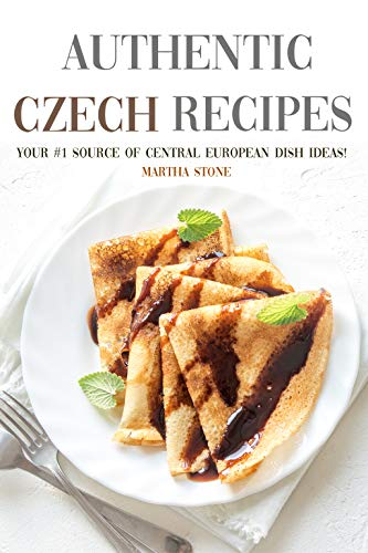 Authentic Czech Recipes: Your #1 Source of Central European Dish Ideas! (English Edition)