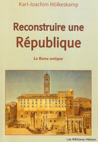 Reconstruire une République. La Rome antique par Karl-Joachim Holkeskamp