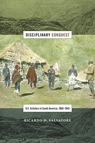 Disciplinary Conquest: U.S. Scholars in South America, 1900–1945 (American Encounters/Global Interactions)