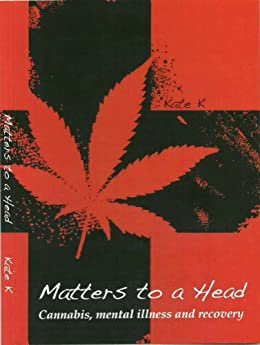 Matters To A Head: Cannabis, Mental Illness & Recovery by [K, Kate]