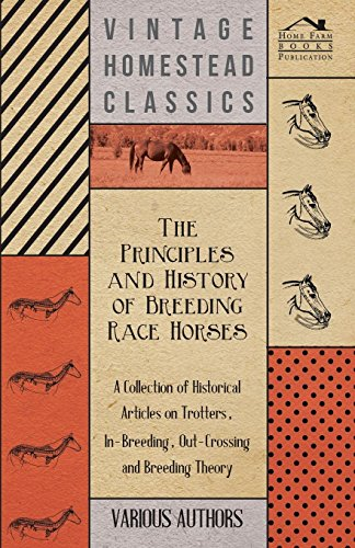 The Principles and History of Breeding Race Horses - A Collection of Historical Articles on Trotters, In-Breeding, Out-Crossing and Breeding Theory por Various