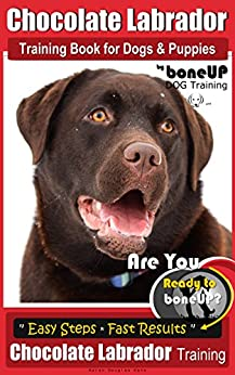 Chocolate Labrador Training Book for Dogs & Puppies by Bone Up Dog Training: Are You Ready to Bone Up? Easy Steps * Quick Results Chocolate Labrador Training (English Edition)