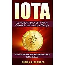 IOTA: Le manuel: Tout sur l'IOTA-Coin et la technologie Tangle (cryptomonnaies t. 3) (French Edition)