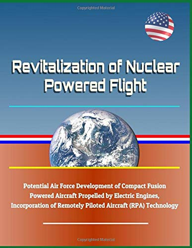 Revitalization of Nuclear Powered Flight - Potential Air Force Development of Compact Fusion Powered Aircraft Propelled by Electric Engines, Incorporation of Remotely Piloted Aircraft (RPA) Technology Fusion Compact