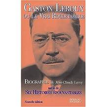"""Gaston Leroux ou Le Vrai Rouletabille, suivie de """"Six histoires épouvantables"""""""