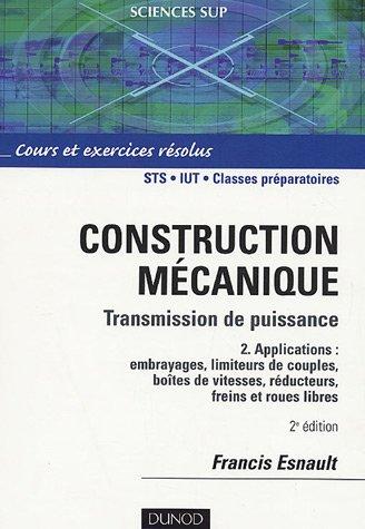 Construction mécanique Transmission de puissance Cours et exerices corrigés : Tome 2, Applications : embrayages, limiteurs du couple, boîte de vitesse, réducteurs, freins et roues libres
