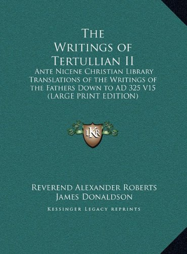 The Writings of Tertullian II: Ante Nicene Christian Library Translations of the Writings of the Fathers Down to AD 325 V15 (LARGE PRINT EDITION)