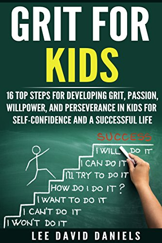 Grit for Kids: 16 top steps for developing Grit, Passion, Willpower, and Perseverance in kids for self-confidence and a successful life (motivating children, ... perseverance, setting goals, power)