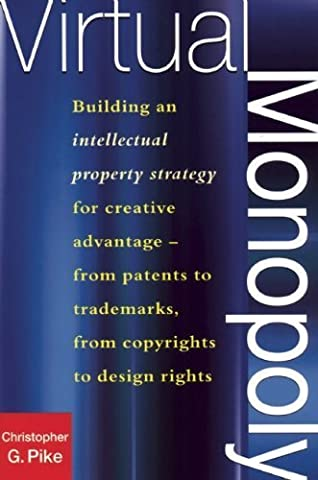 Virtual Monopoly: Building an Intellectual Property Strategy for Creative Advantage--From Patents to Trademarks, From Copyrights to Design Rights by Pike, Christopher G. (2001) Paperback