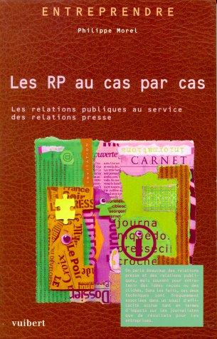 Les RP au cas par cas. Les relations publiques au service des relations presse par Philippe Morel
