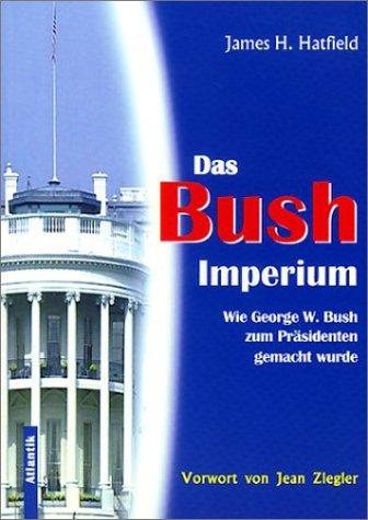 Das Bush-Imperium: Wie George W. Bush zum Präsidenten gemacht wurde