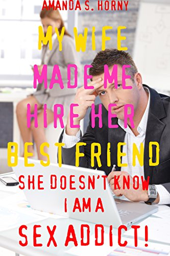 My Wife Made Me Hire Her Best Friend She Doesn't Know I Am A Sex Addict!: A Hotwife Cuckquean Office First Time Short Story  (Hot Milfs And Weak Cuckolds Book 6)
