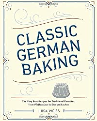 Classic German Baking: The Very Best Recipes for Traditional Favorites, from Gugelhupf to Streuselkuchen
