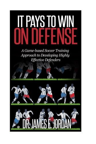 It Pays to Win on Defense: A game-based soccer approach to developing highly effective defenders: Volume 2 (Game-based Soccer Training) by Dr. James E Jordan (2015-04-20)