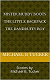 Mister Muddy Boots  The Little Backpack  The Dandruffy Boy: Stories by Michael B. Tucker (English Edition)