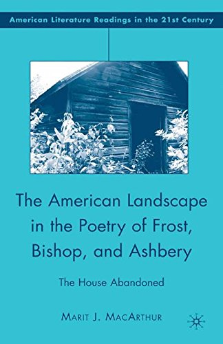 The American Landscape in the Poetry of Frost, Bishop, and Ashbery: The House Abandoned (American Literature Readings in the 21st Century)