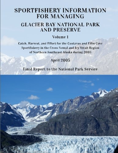 Sportfishery Information for Managing Glacier Bay National Park and Preserve: Volume 1: Catch, Harvest, and Effort for the Gustavus and Elfin COve ... Report NPS/PWRUW/NRTR-2005-1, Band 1) (Park Angeln Glacier National)
