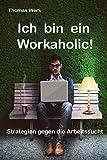 Ich bin ein Workaholic!: Strategien gegen die Arbeitssucht