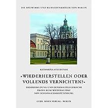 'Wiederherstellen oder vollends vernichten?': Theoriebildung und denkmalpflegerische Praxis beim Wiederaufbau von Schloss Charlottenburg (Die Bauwerke und Kunstdenkmäler von Berlin)