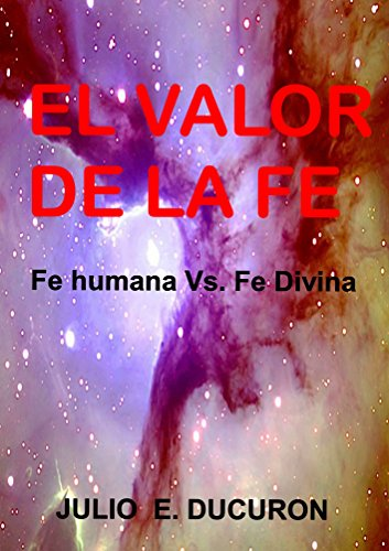 El valor de la fe: Fe humana vs. fe divina por Julio Eduardo Ducuron