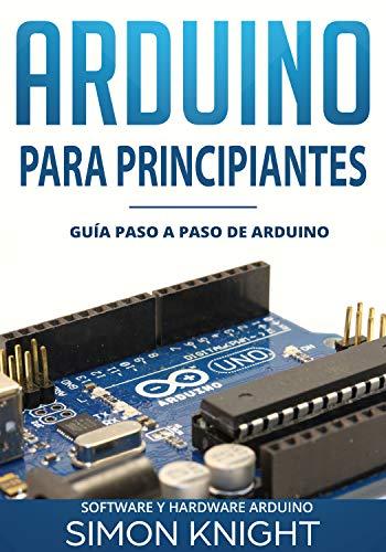 Arduino Para Principiantes: Guía paso a paso de Arduino (Software y Hardware Arduino)