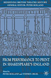 From Performance to Print in Shakespeare's England (Redefining British Theatre History)