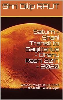 Saturn - Shani Transit to Sagittarius - Dhanu Rashi 2017 - 2020: Vedic Astrology PREDICTIONS for all the TWELVE Signs by [RAUT, Shri Dilip]
