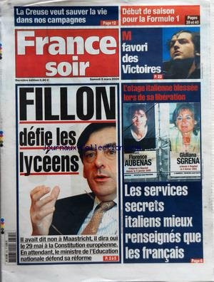FRANCE SOIR du 05/03/2005 - LA CREUSE VEUT SAUVER LA VIE DANS NOS CAMPAGNES - DEBUT DE SAISON POUR LA FORMULE 1 - M FAVORI DES VICTOIRES - FILLON DEFIE LES LYCEENS - IL AVAIT DIT NON A MAASTRICHT IL DIRA OUI LE 29 MAI A LA CONSTITUTION EUROPEENNE - L'OTAGE ITALIENNE BLESSEE LORS DE SA LIBERATION - FLORENCE AUBENAS DISPARUE A BAGDAD DEPUIS LE 5 JANVIER 2005 - GIULIANA SGRENA ENLEVEE A BAGDAD LE 4 FEVRIER 2005 - LES SERVICES SECRETS ITALIENS MIEUX RENSEIGNES QUE LES FRANCAIS
