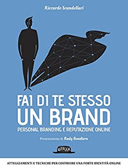 Fai di te stesso un brand: Personal branding e reputazione online (Web book) di [Scandellari, Riccardo]
