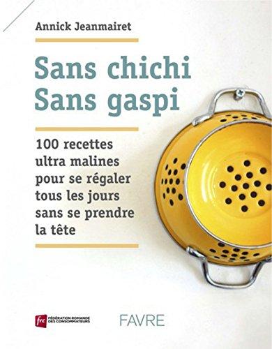Sans chichi sans gaspi : 100 recettes ultra malines pour se régaler tous les jours sans se prendre la tête par From Favre Sa