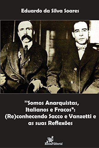 """''Somos Anarquistas, Italianos e Fracos"""":: (Re)conhecendo Sacco e Vanzetti e as suas Reflexões (Portuguese Edition) por Eduardo da Silva Soares"""