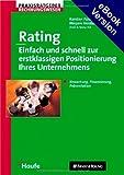Rating - Einfach und schnell zur erstklassigen Positionierung Ihres Unternehmens: Bewertung, Finanzierung, Präsentation. Auf CD-ROM: Formulare, Präsentationsmuster in Power Point