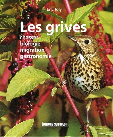 Les grives : Chasses Biologie Migration Gastronomie par Eric Joly