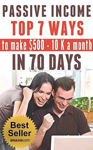 PASSIVE INCOME: TOP 7 WAYS to MAKE $500-$10K a MONTH in 70 DAYS (top passive income ideas, best passive income streams explained, smart income online, ... ways to earn extra income) (English Edition)