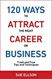 120 Ways To Attract The Right Career Or Business: Tried and True Tips and Techniques (English Edition)