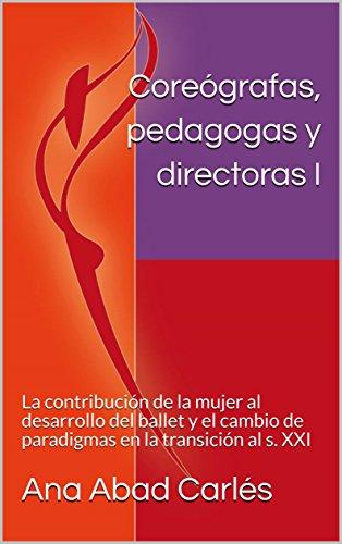 Coreógrafas, pedagogas y directoras I: La contribución de la mujer al desarrollo del ballet y el cambio de paradigmas en la transición al s. XXI (Volumen 1) por Ana Abad Carlés