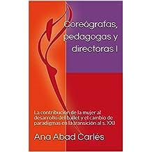Coreógrafas, pedagogas y directoras I: La contribución de la mujer al desarrollo del ballet y el cambio de paradigmas en la transición al s. XXI (Volumen 1)