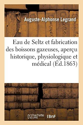 Sur l'eau de Seltz et la fabrication des boissons gazeuses, aperçu historique, physiologique: et médical. 3e édition par Auguste-Alphonse Legrand