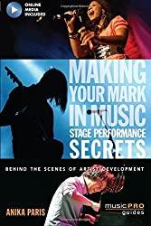 Making Your Mark in Music: Stage Performance Secrets - Behind the Scenes of Artistic Development (Music Pro Guides) by Anika Paris (2011-09-01)