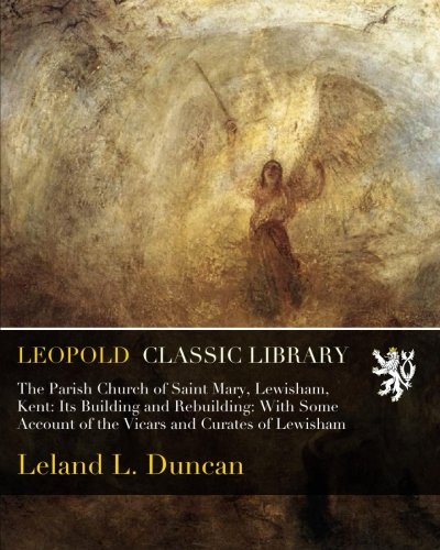 The Parish Church of Saint Mary, Lewisham, Kent: Its Building and Rebuilding: With Some Account of the Vicars and Curates of Lewisham por Leland L. Duncan