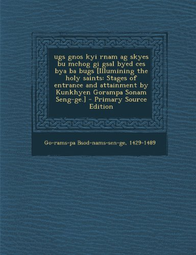 Ugs Gnos Kyi Rnam AG Skyes Bu McHog GI Gsal Byed Ces Bya Ba Bugs [Illumining the Holy Saints: Stages of Entrance and Attainment by Kunkhyen Gorampa Sonam Seng-GE.] - Primary Source Edition