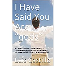 """I Have Said You Are """"gods"""": A Case Study of Divine Identity - Understanding how your true identity, purpose and fulfillment are connected (Your Kingdom Come Book 2) (English Edition)"""