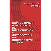 GUÍA DE APOYO A PROCESOS DE  PARTICIPACIÓN Y AUTOGESTIÓN EN  COOPERATIVAS Y PyMEs.  (Spanish Edition)