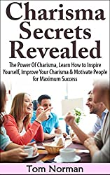 Charisma Secrets Revealed: The Power Of Charisma, Learn How To Inspire Yourself, Improve Your Charisma & Motivate People for Maximum Success (Charisma, ... Leadership, Motivational) (English Edition)