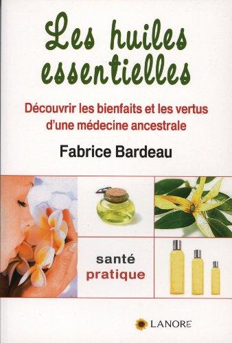 Les huiles essentielles : Découvrir les bienfaits et les vertus d'une médecine ancestrale par Fabrice Bardeau