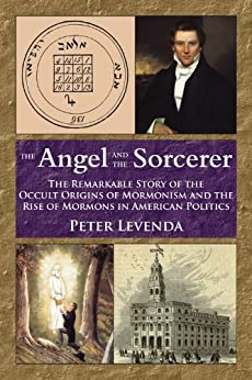 The Angel and Sorcerer: The Remarkable Story of the Occult Origins of Mormonism and the Rise of Mormons in American Politics by [Levenda, Peter]