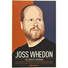 Joss Whedon: The Complete Companion: The TV Series, the Movies, the Comic Books, and More