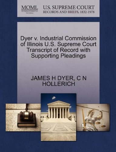 Dyer v. Industrial Commission of Illinois U.S. Supreme Court Transcript of Record with Supporting Pleadings